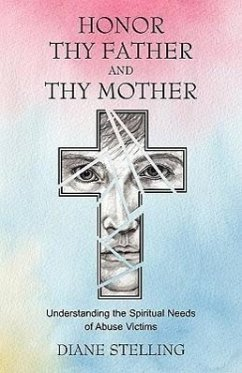 Honor Thy Father and Thy Mother: Understanding the Spiritual Needs of Abuse Victims - Stelling, Diane