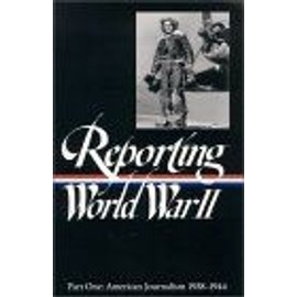 Reporting World War II Vol - 1 : American Journalism 1938-1944 Library Of America - Library Of Am