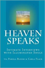 Heaven Speaks: Intimate Interviews with Illuminated Souls - Carla Flack, Pamela Bloom