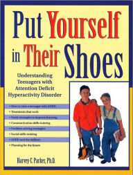 Put Yourself in Thier Shoes: Understanding Teenagers with Attention Deficit Hyperactivity Disorder - Harvey C. Parker