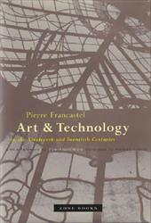Art and Technology in the Nineteenth and Twentieth Centuries - Francastel, Pierre / Cherry, Randall / Bois, Yve-Alain