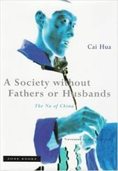A Society Without Fathers or Husbands: The Na of China - Hua, Cai / Hustvedt, Asti