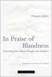 In Praise of Blandness: Proceeding from Chinese Thought and Aesthetics - Jullien, Francois / Varsano, Paula M.