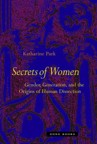 Secrets Of Women: Gender, Generation, and the Origins of Human Dissection - Katharine Park