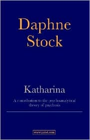 Katharina: A Contribution to the Psychoanalytic Theory of Psychosis - Daphne Stock