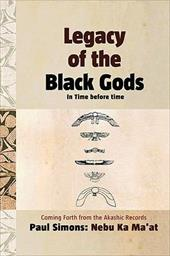 Legacy of the Black Gods in Time Before Time, Coming Forth from the Akashic Records - Simons, Paul / Ma'at, Nebu Ka