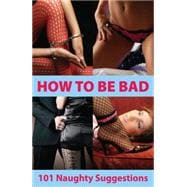 How to Be Bad: 101 Naughty Suggestions - Morgan, Aishling