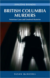 British Columbia Murders: Notorious Cases and Unsolved Mysteries - Susan McNicoll