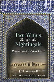 Two Wings of a Nightingale: Persian soul, Islamic heart - Jill Worrall