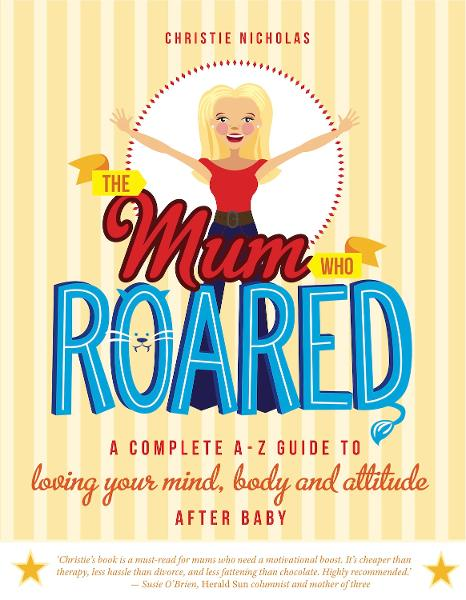 The Mum Who Roared: A complete A-Z guide to loving your mind, body and attitude after baby - Exisle Publishing