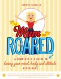 The Mum Who Roared: A complete A-Z guide to loving your mind, body and attitude after baby - Christie Nicholas