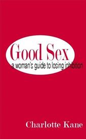 Good Sex: A Woman's Guide to Losing Inhibition - Kane, Charlotte