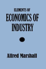Elements of Economics of Industry - Alfred Marshall