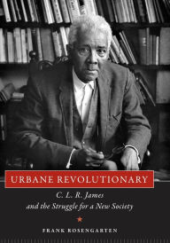 Urbane Revolutionary: C. L. R. James and the Struggle for a New Society - Frank Rosengarten