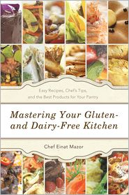 Mastering Your Gluten- and Dairy-Free Kitchen: Easy Recipes, Chef's Tips, and the Best Products for Your Pantry - Chef Einat Mazor