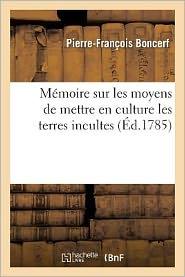 Memoire Sur Les Moyens de Mettre En Culture Les Terres Incultes - Pierre-Francois Boncerf, Boncerf-P-F