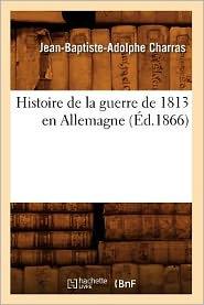 Histoire de La Guerre de 1813 En Allemagne (Ed.1866) - Charras J. B. a., Jean-Baptiste-Adolphe Charras