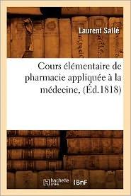 Cours Elementaire de Pharmacie Appliquee a la Medecine, (Ed.1818) - Salle L., Laurent Salle