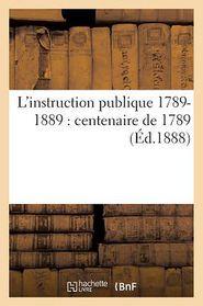 L'instruction publique 1789-1889: centenaire de 1789 ( d.1888) - SANS AUTEUR