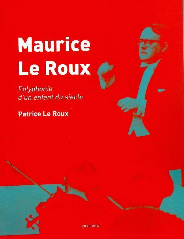Maurice Le Roux, polyphonie d'un enfant du siècle - Le Roux, Patrice