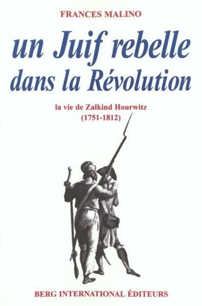 Un Juif rebelle dans la révolution ; la vie de Zalkind Hourwitz (1751-1812) - Malino, Frances