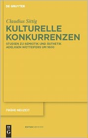 Kulturelle Konkurrenzen: Studien zu Semiotik und Asthetik adeligen Wetteifers um 1600 - Claudius Sittig
