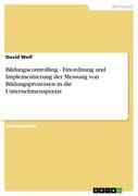 Wolf, David: Bildungscontrolling - Einordnung und Implementierung der Messung von Bildungsprozessen in die Unternehmenspraxis