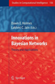 Innovations in Bayesian Networks: Theory and Applications - Dawn E. Holmes
