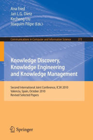 Knowledge Discovery, Knowledge Engineering and Knowledge Management: Second International Joint Conference, IC3K 2010, Valencia, Spain, October 25-28, 2010, Revised Selected Papers - Ana Fred