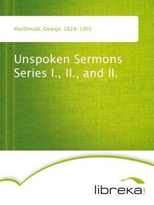 Unspoken Sermons Series I, II, and II. - George MacDonald