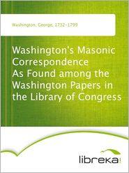 Washington's Masonic Correspondence As Found among the Washington Papers in the Library of Congress - George Washington