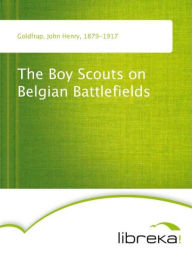 The Boy Scouts on Belgian Battlefields - John Henry Goldfrap