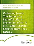 Gathering Jewels The Secret of a Beautiful Life: In Memoriam of Mr. & Mrs. James Knowles. Selected from Their Diaries. - Matilda Darroch Knowles