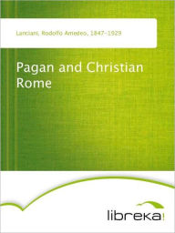 Pagan and Christian Rome - Rodolfo Amedeo Lanciani