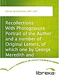 Recollections With Photogravure Portrait of the Author and a number of Original Letters, of which one by George Meredith and another by Robert Louis Stevenson are reproduced in facsimile - David Christie Murray