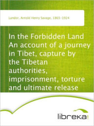 In the Forbidden Land An account of a journey in Tibet, capture by the Tibetan authorities, imprisonment, torture and ultimate release - Arnold Henry Savage Landor