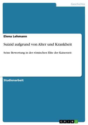 Suizid aufgrund von Alter und Krankheit: Seine Bewertung in der römischen Elite der Kaiserzeit - Elena Lehmann