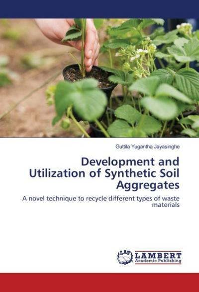 Development and Utilization of Synthetic Soil Aggregates: A novel technique to recycle different types of waste materials - Guttila Yugantha Jayasinghe