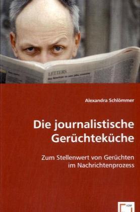 Die journalistische Gerüchteküche - Zum Stellenwert von Gerüchten im Nachrichtenprozess - Schlömmer, Alexandra
