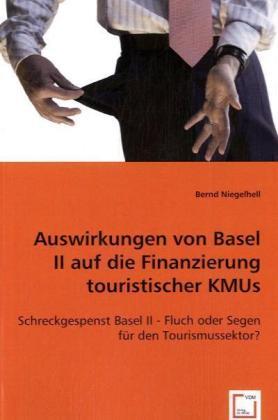 Auswirkungen von Basel II auf die Finanzierung touristischer KMUs - Schreckgespenst Basel II - Fluch oder Segen für den Tourismussektor? - Niegelhell, Bernd