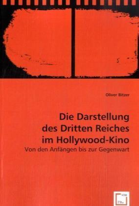 Die Darstellung des Dritten Reiches im Hollywood-Kino - Von den Anfängen bis zur Gegenwart - Bitzer, Oliver