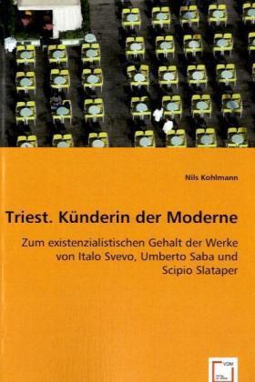 Triest. Künderin der Moderne - Zum existenzialistischen Gehalt der Werke von Italo Svevo, Umberto Saba und Scipio Slataper - Kohlmann, Nils