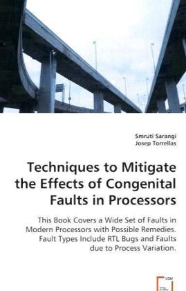 Techniques to Mitigate the Effects of Congenital Faults in Processors - This Book Covers a Wide Set of Faults in Modern Processors with Possible Remedies. Fault Types Include RTL Bugs and Faults due to Process Variation - Sarangi, Smruti / Torrellas, Josep