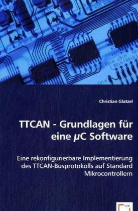 TTCAN - Grundlagen für eine C Software - Eine rekonfigurierbare Implementierung des TTCAN-Busprotokolls auf Standard Mikrocontrollern - Glatzel, Christian