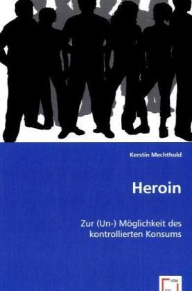 Heroin - Zur (Un-) Möglichkeit des kontrollierten Konsums - Mechthold, Kerstin
