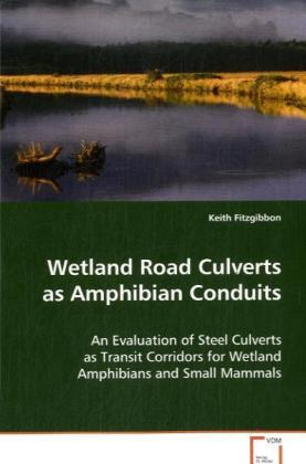 Wetland Road Culverts as Amphibian Conduits - An Evaluation of Steel Culverts as Transit Corridors for Wetland Amphibians and Small Mammals - Fitzgibbon, Keith