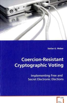 Coercion-Resistant Cryptographic Voting - Implementing Free and Secret Electronic Elections - Weber, Stefan G.