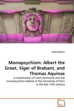 Monopsychism: Albert the Great, Siger of Brabant, and Thomas Aquinas: A reevaluation of Latin Averroism and the monopsychism debate at the University of Paris in the late 13th century