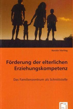 Förderung der elterlichen Erziehungskompetenz - Das Familienzentrum als Schnittstelle - Vierling, Kerstin