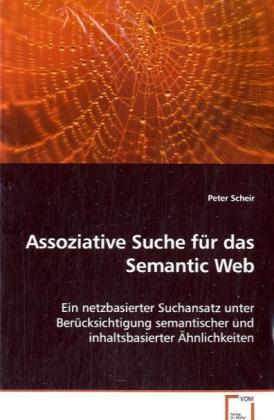 Assoziative Suche für das Semantic Web - Ein netzbasierter Suchansatz unter Berücksichtigungsemantischer und inhaltsbasierter Ähnlichkeiten - Scheir, Peter
